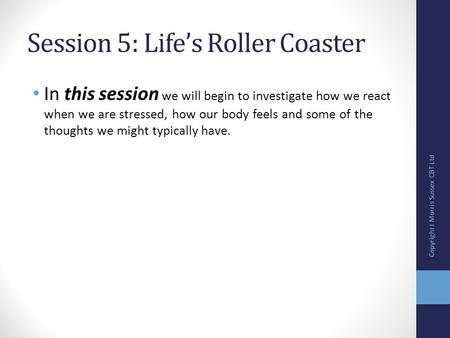 Session 5: Life's Roller Coaster In this session we will begin to investigate how we react when we are stressed, how our body feels and some of the thoughts.