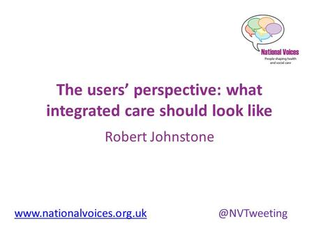 The users' perspective: what integrated care should look like Robert Johnstone.