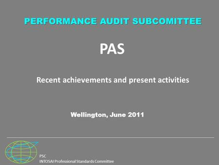 PSC INTOSAI Professional Standards Committee PAS Recent achievements and present activities Wellington, June 2011 PERFORMANCE AUDIT SUBCOMITTEE.