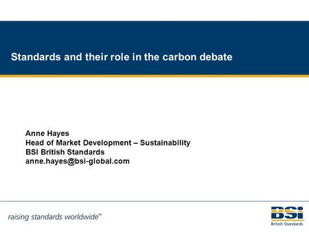 1 Standards and their role in the carbon debate Anne Hayes Head of Market Development – Sustainability BSI British Standards