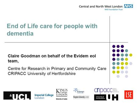 End of Life care for people with dementia Claire Goodman on behalf of the Evidem eol team, Centre for Research in Primary and Community Care CRIPACC University.