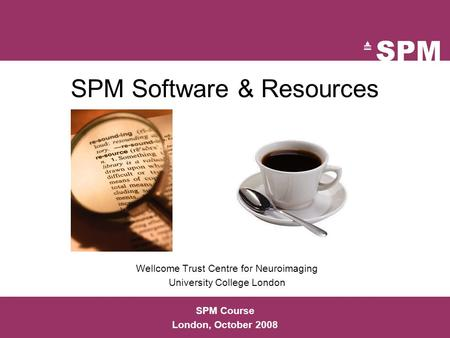 SPM Software & Resources Wellcome Trust Centre for Neuroimaging University College London SPM Course London, October 2008.