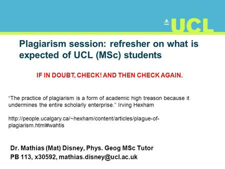 Plagiarism session: refresher on what is expected of UCL (MSc) students Dr. Mathias (Mat) Disney, Phys. Geog MSc Tutor PB 113, x30592,