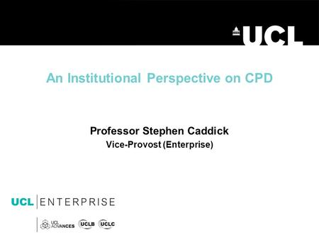 An Institutional Perspective on CPD Professor Stephen Caddick Vice-Provost (Enterprise)
