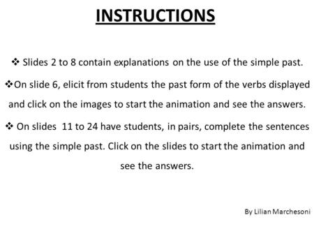 INSTRUCTIONS  Slides 2 to 8 contain explanations on the use of the simple past.  On slide 6, elicit from students the past form of the verbs displayed.