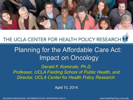 Planning for the Affordable Care Act: Impact on Oncology Impact on Oncology Gerald F. Kominski, Ph.D. Professor, UCLA Fielding School of Public Health,