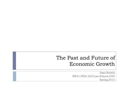 The Past and Future of Economic Growth Dani Rodrik SW31/PED-233/Law School 2390 Spring 2013.