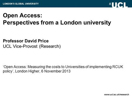 Open Access: Perspectives from a London university Professor David Price UCL Vice-Provost (Research) 'Open Access: Measuring the costs to Universities.