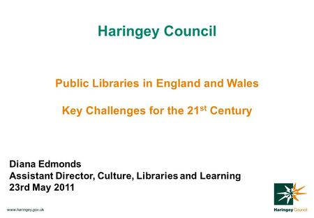 Www.haringey.gov.uk Haringey Council Public Libraries in England and Wales Key Challenges for the 21 st Century Diana Edmonds Assistant Director, Culture,