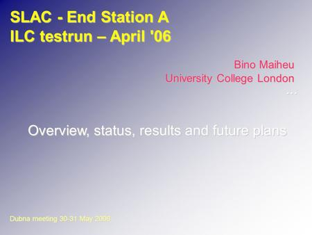 SLAC - End Station A ILC testrun – April '06 Bino Maiheu University College London Overview, status, results and future plans Dubna meeting 30-31 May 2006...