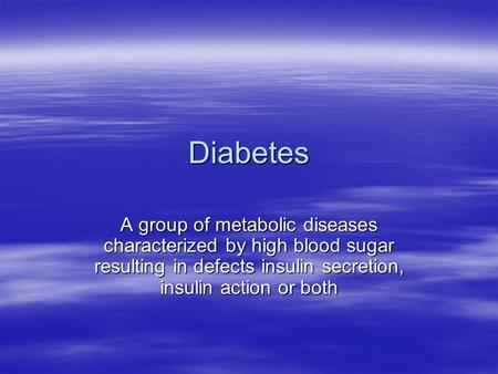 Diabetes A group of metabolic diseases characterized by high blood sugar resulting in defects insulin secretion, insulin action or both.