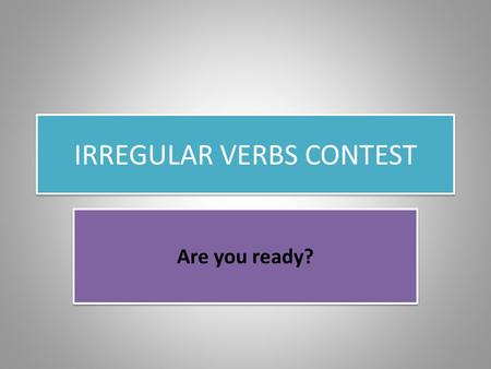 IRREGULAR VERBS CONTEST Are you ready?. RULES OF THE GAME You must stand in line in alphabetical order. When you see the verb, you must tell the past.