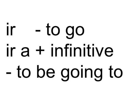 Ir - to go ir a + infinitive - to be going to. 'Ir' is an irregular verb. Normally you would remove the'ir' infinitive ending, which leaves the stem.
