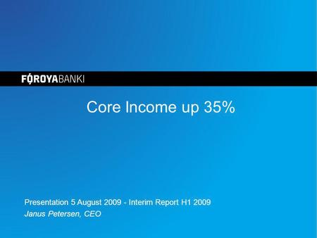 Core Income up 35% Presentation 5 August 2009 - Interim Report H1 2009 Janus Petersen, CEO.