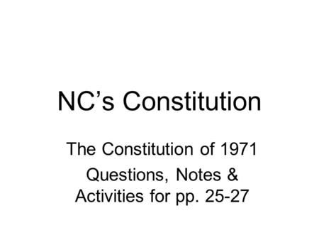 NC's Constitution The Constitution of 1971 Questions, Notes & Activities for pp. 25-27.