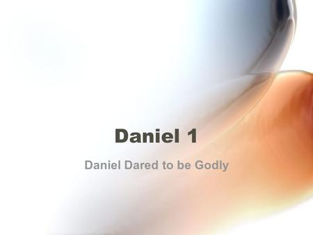 Daniel 1 Daniel Dared to be Godly. What does it mean to be godly? To be godly is to fear and respect God so much that you live to please Him even when.