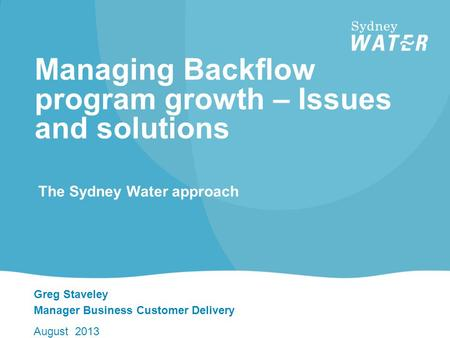 Greg Staveley Manager Business Customer Delivery August 2013 Managing Backflow program growth – Issues and solutions The Sydney Water approach.