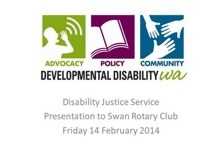 Disability Justice Service Presentation to Swan Rotary Club Friday 14 February 2014.