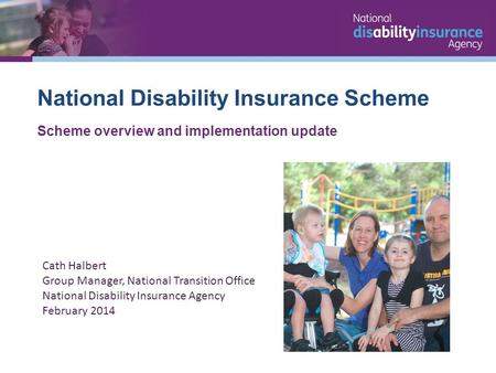 National Disability Insurance Scheme Scheme overview and implementation update Cath Halbert Group Manager, National Transition Office National Disability.
