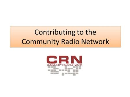 Contributing to the Community Radio Network. What is CRN? The CBAA's program distribution service – Delivering National Radio News The Wire Specialist.