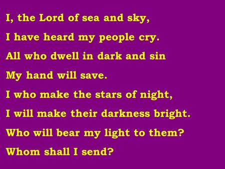 I, the Lord of sea and sky, I have heard my people cry. All who dwell in dark and sin My hand will save. I who make the stars of night, I will make their.