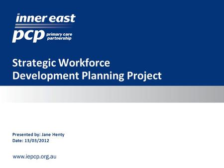 Strategic Workforce Development Planning Project Presented by: Jane Henty Date: 13/03/2012.