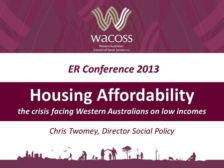 ER Conference 2013 Housing Affordability the crisis facing Western Australians on low incomes Chris Twomey, Director Social Policy.