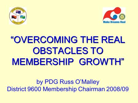 """OVERCOMING THE REAL OBSTACLES TO MEMBERSHIP GROWTH"" ""OVERCOMING THE REAL OBSTACLES TO MEMBERSHIP GROWTH"" by PDG Russ O'Malley District 9600 Membership."