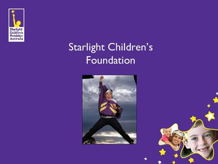 Starlight Children's Foundation. 1 History & Mission Founded in New South Wales in 1988. Queensland's office opened in 1999. To brighten the lives of.
