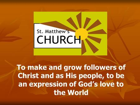 To make and grow followers of Christ and as His people, to be an expression of God's love to the World.