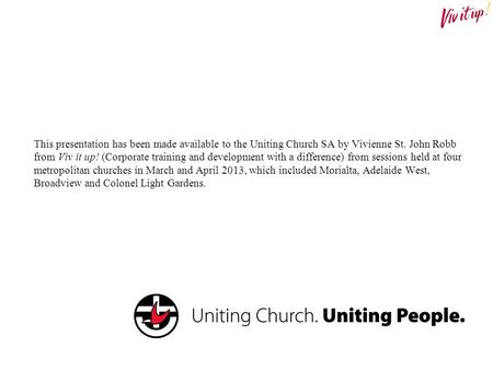 This presentation has been made available to the Uniting Church SA by Vivienne St. John Robb from Viv it up! (Corporate training and development with a.