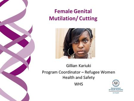 Female Genital Mutilation/ Cutting Gillian Kariuki Program Coordinator – Refugee Women Health and Safety WHS.
