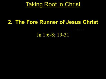 2. The Fore Runner of Jesus Christ Jn 1:6-8; 19-31 Taking Root In Christ.