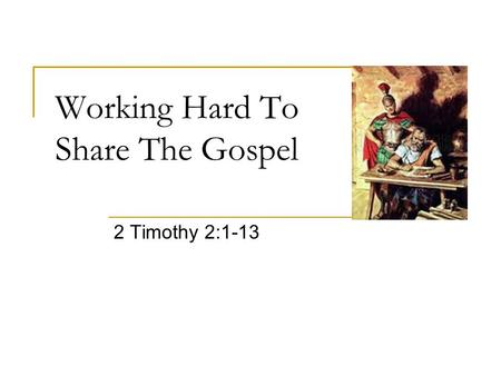 Working Hard To Share The Gospel 2 Timothy 2:1-13.