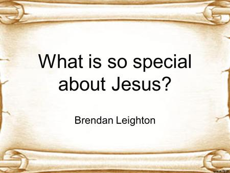 What is so special about Jesus? Brendan Leighton.