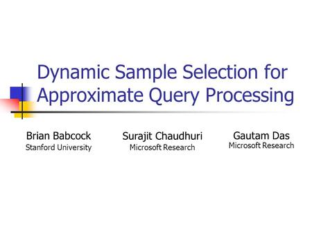 Dynamic Sample Selection for Approximate Query Processing Brian Babcock Stanford University Surajit Chaudhuri Microsoft Research Gautam Das Microsoft Research.