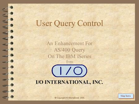 User Query Control An Enhancement For AS/400 Query On The IBM iSeries from  Copyright I/O International, 2005 Skip Intro.