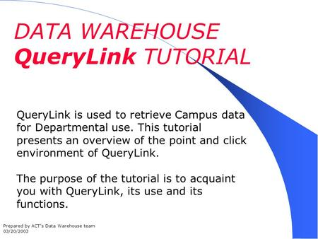 DATA WAREHOUSE QueryLink TUTORIAL QueryLink is used to retrieve Campus data for Departmental use. This tutorial presents an overview of the point and click.