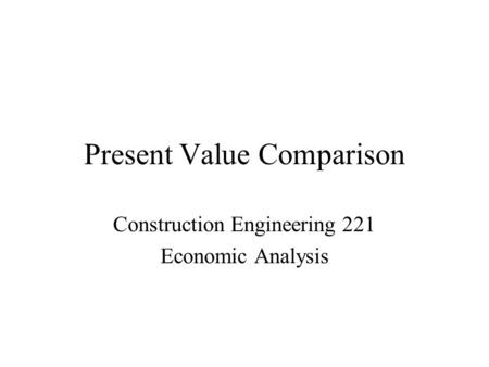 Present Value Comparison Construction Engineering 221 Economic Analysis.