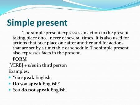 Simple present The simple present expresses an action in the present taking place once, never or several times. It is also used for actions that take place.