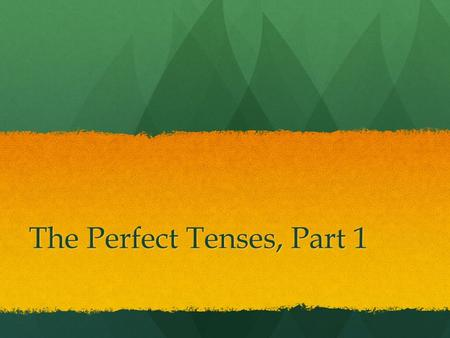 The Perfect Tenses, Part 1. The Present Perfect What does it look like?