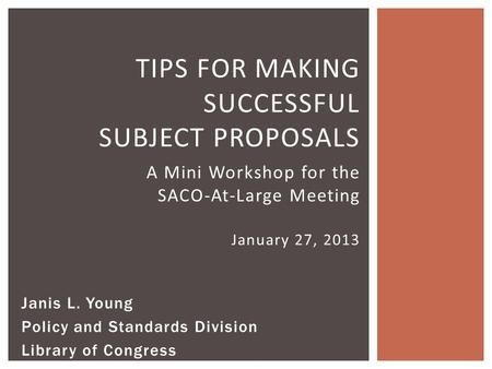 TIPS FOR MAKING SUCCESSFUL SUBJECT PROPOSALS A Mini Workshop for the SACO-At-Large Meeting January 27, 2013 Janis L. Young Policy and Standards Division.