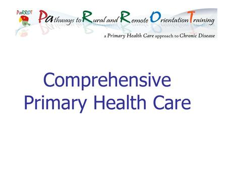 Comprehensive Primary Health Care. PaRROT Learning objectives Understand the development of comprehensive primary health care Be aware of the components.