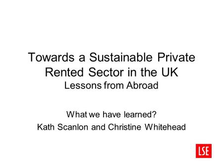 Towards a Sustainable Private Rented Sector in the UK Lessons from Abroad What we have learned? Kath Scanlon and Christine Whitehead.