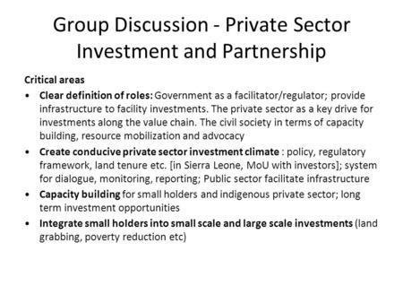 Group Discussion - Private Sector Investment and Partnership Critical areas Clear definition of roles: Government as a facilitator/regulator; provide infrastructure.