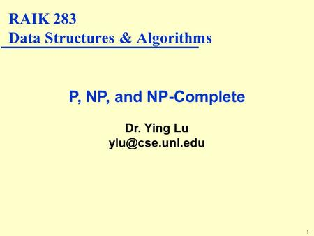 1 P, NP, and NP-Complete Dr. Ying Lu RAIK 283 Data Structures & Algorithms.
