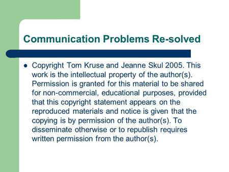 Communication Problems Re-solved Copyright Tom Kruse and Jeanne Skul 2005. This work is the intellectual property of the author(s). Permission is granted.