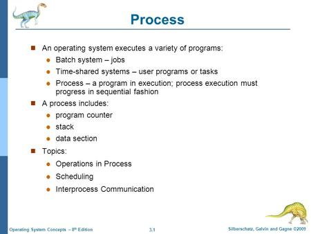 3.1 Silberschatz, Galvin and Gagne ©2009 Operating System Concepts – 8 th Edition Process An operating system executes a variety of programs: Batch system.