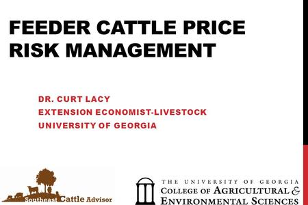 FEEDER CATTLE PRICE RISK MANAGEMENT DR. CURT LACY EXTENSION ECONOMIST-LIVESTOCK UNIVERSITY OF GEORGIA.