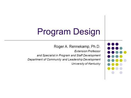 Program Design Roger A. Rennekamp, Ph.D. Extension Professor and Specialist in Program and Staff Development Department of Community and Leadership Development.